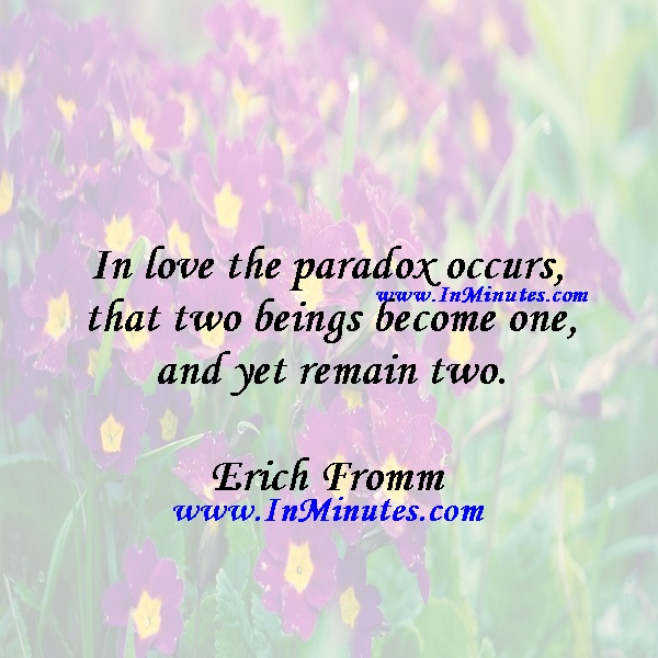 In love the paradox occurs that two beings become one and yet remain two.Erich Fromm