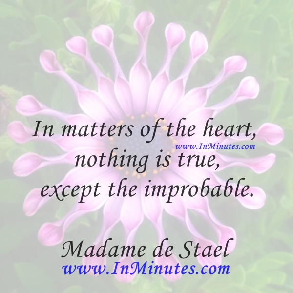 In matters of the heart, nothing is true except the improbable.Madame de Stael