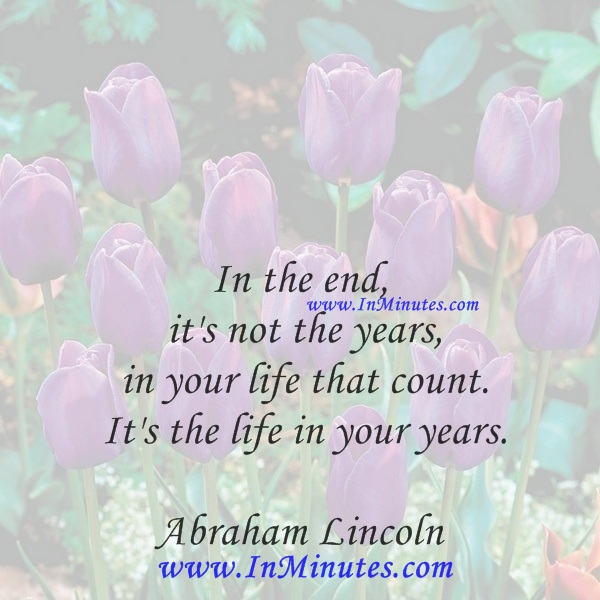 In the end, it's not the years in your life that count. It's the life in your years.Abraham Lincoln