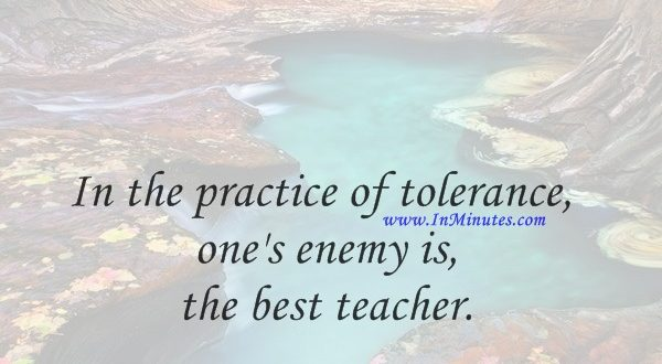 In the practice of tolerance, one's enemy is the best teacher.Dalai Lama