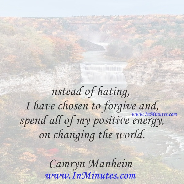 Instead of hating, I have chosen to forgive and spend all of my positive energy on changing the world.Camryn Manheim