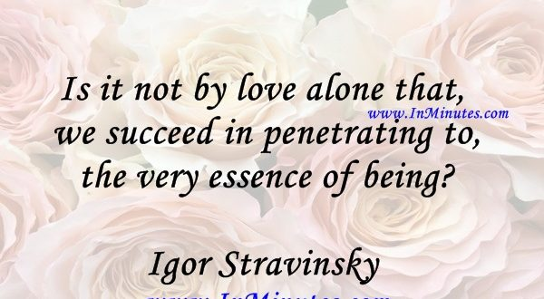 Is it not by love alone that we succeed in penetrating to the very essence of beingIgor Stravinsky