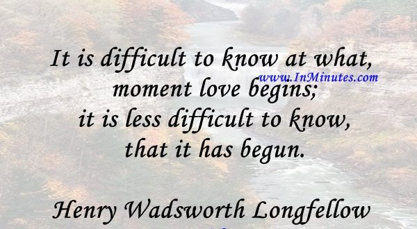 It is difficult to know at what moment love begins; it is less difficult to know that it has begun.Henry Wadsworth Longfellow