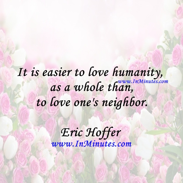 It is easier to love humanity as a whole than to love one's neighbor.Eric Hoffer