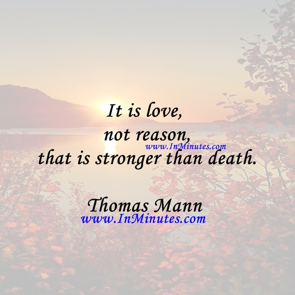 It is love, not reason, that is stronger than death.Thomas Mann