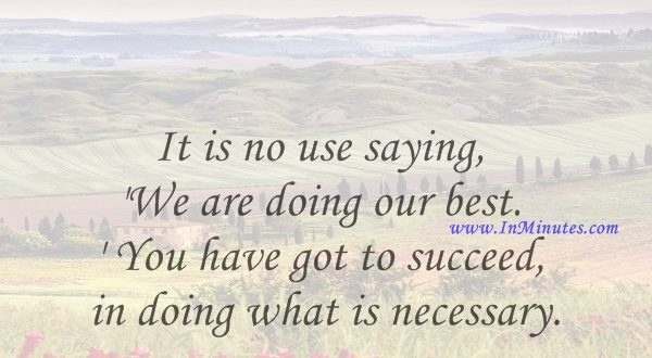 It is no use saying, 'We are doing our best.' You have got to succeed in doing what is necessary.Winston Churchill