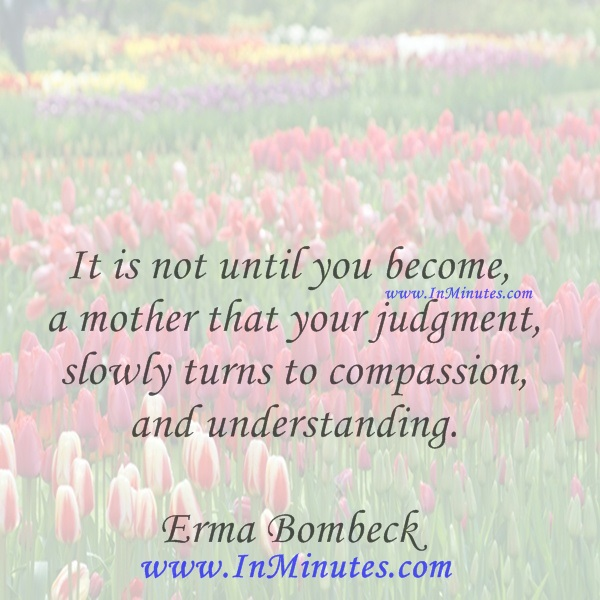 It is not until you become a mother that your judgment slowly turns to compassion and understanding.Erma Bombeck