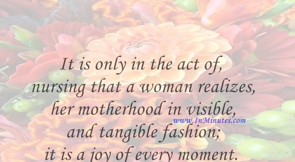 It is only in the act of nursing that a woman realizes her motherhood in visible and tangible fashion; it is a joy of every moment.Honore de Balzac