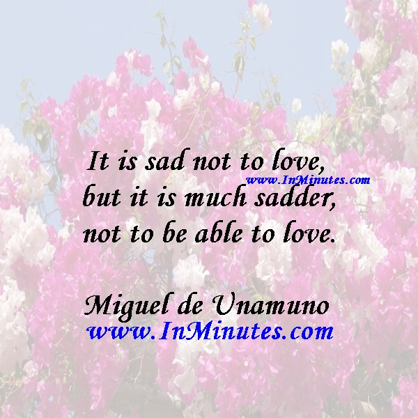 It is sad not to love, but it is much sadder not to be able to love.Miguel de Unamuno
