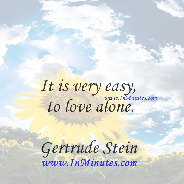 It is very easy to love alone.Gertrude Stein