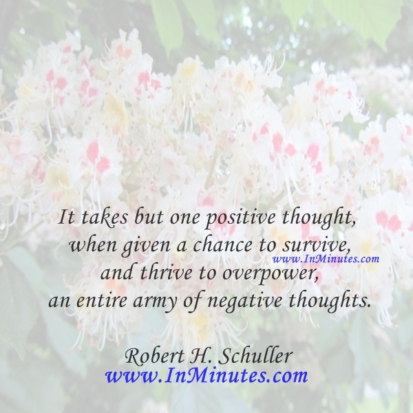 It takes but one positive thought when given a chance to survive and thrive to overpower an entire army of negative thoughts.Robert H. Schuller