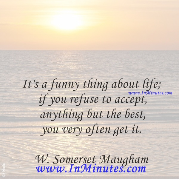 It's a funny thing about life; if you refuse to accept anything but the best, you very often get it.W. Somerset Maugham