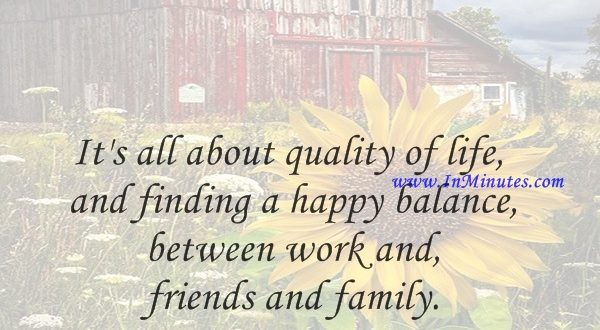 It's all about quality of life and finding a happy balance between work and friends and family.Philip Green