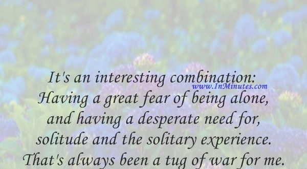 It's an interesting combination Having a great fear of being alone, and having a desperate need for solitude and the solitary experience. That's always been a tug of war for me.Jodie Foster