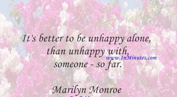 It's better to be unhappy alone than unhappy with someone - so far.Marilyn Monroe
