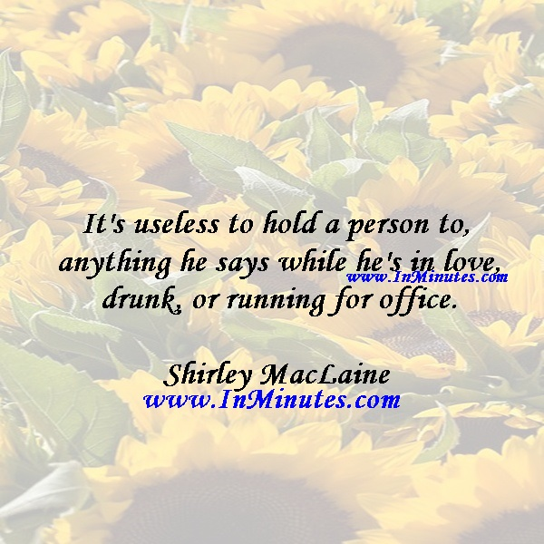 It's useless to hold a person to anything he says while he's in love, drunk, or running for office.Shirley MacLaine