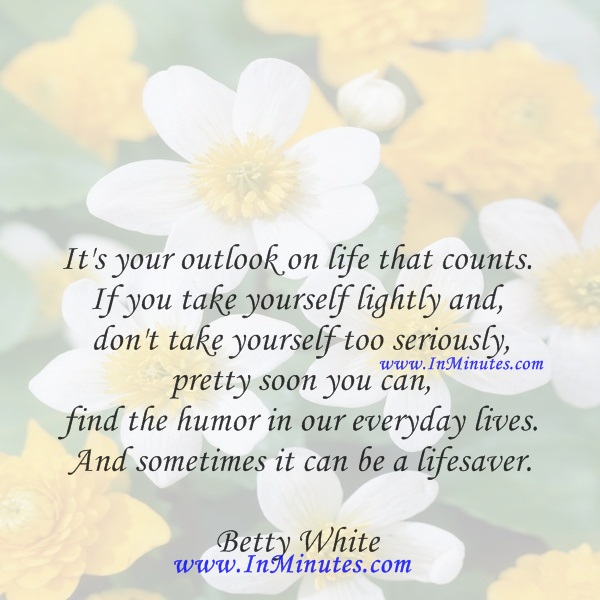 It's your outlook on life that counts. If you take yourself lightly and don't take yourself too seriously, pretty soon you can find the humor in our everyday lives. And sometimes it can be a lifesaver.Betty White