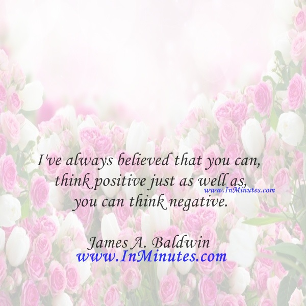 I've always believed that you can think positive just as well as you can think negative.James A. Baldwin