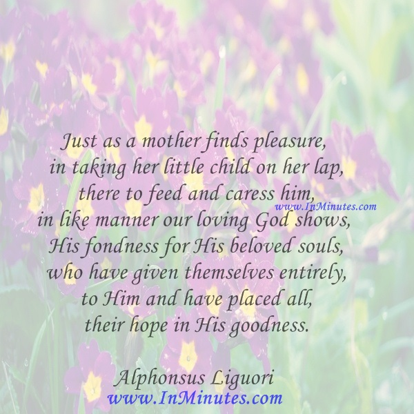 Just as a mother finds pleasure in taking her little child on her lap, there to feed and caress him, in like manner our loving God shows His fondness for His beloved souls who have given themselves entirely to Him and have placed all their hope in His goodness.Alphonsus Liguori