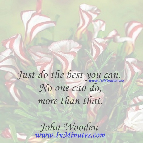 Just do the best you can. No one can do more than that.John Wooden