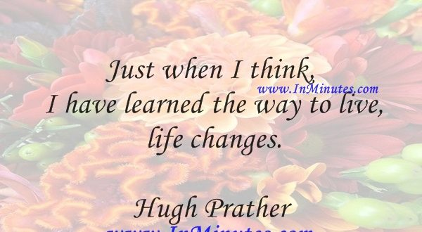 Just when I think I have learned the way to live, life changes.Hugh Prather