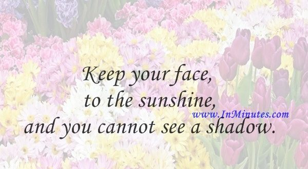 Keep your face to the sunshine and you cannot see a shadow.Helen Keller