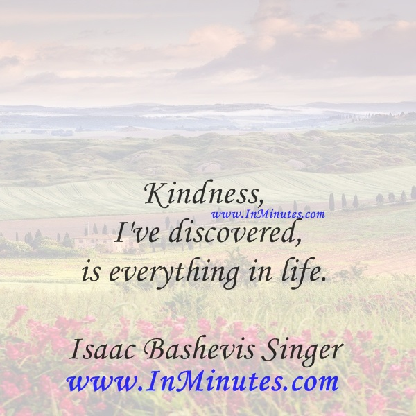 Kindness, I've discovered, is everything in life.Isaac Bashevis Singer