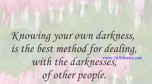 Knowing your own darkness is the best method for dealing with the darknesses of other people.Carl Jung