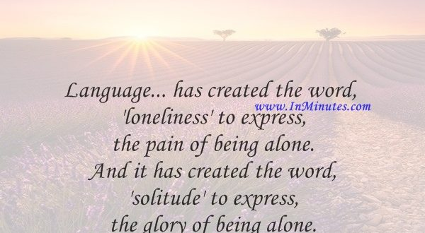 Language... has created the word 'loneliness' to express the pain of being alone. And it has created the word 'solitude' to express the glory of being alone.Paul Tillich