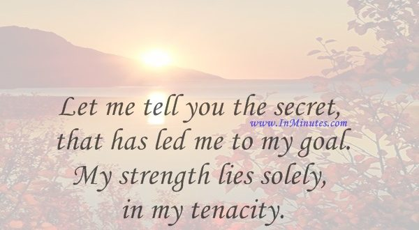 Let me tell you the secret that has led me to my goal. My strength lies solely in my tenacity.Louis Pasteur
