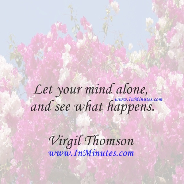 Let your mind alone, and see what happens.Virgil Thomson