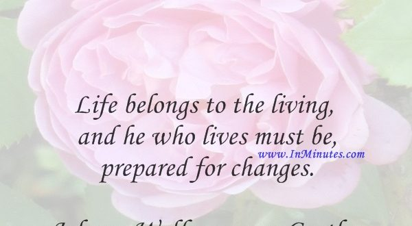 Life belongs to the living, and he who lives must be prepared for changes.Johann Wolfgang von Goethe