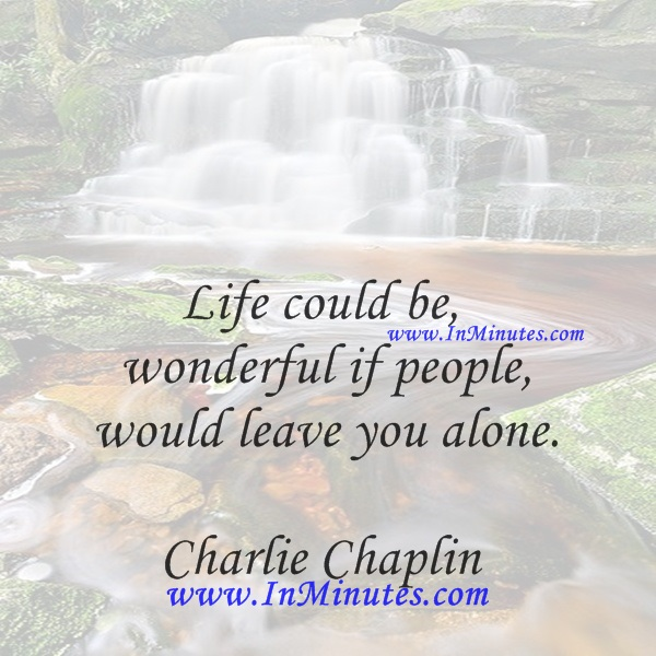 Life could be wonderful if people would leave you alone.Charlie Chaplin