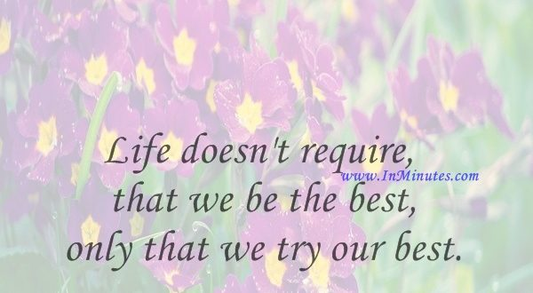 Life doesn't require that we be the best, only that we try our best.H. Jackson Brown, Jr.