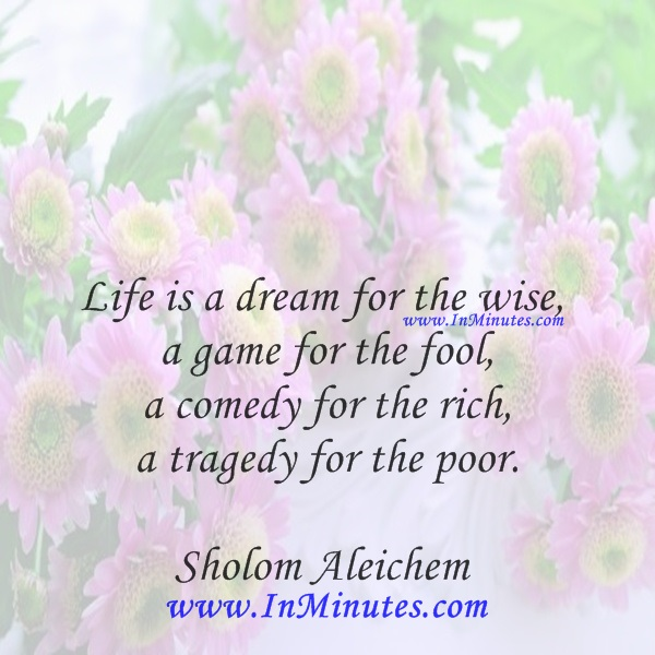 Life is a dream for the wise, a game for the fool, a comedy for the rich, a tragedy for the poor.Sholom Aleichem