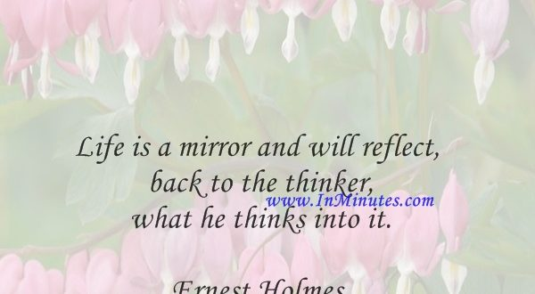 Life is a mirror and will reflect back to the thinker what he thinks into it.Ernest Holmes
