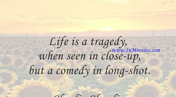 Life is a tragedy when seen in close-up, but a comedy in long-shot.Charlie Chaplin