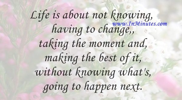 Life is about not knowing, having to change, taking the moment and making the best of it, without knowing what's going to happen next.Gilda Radner