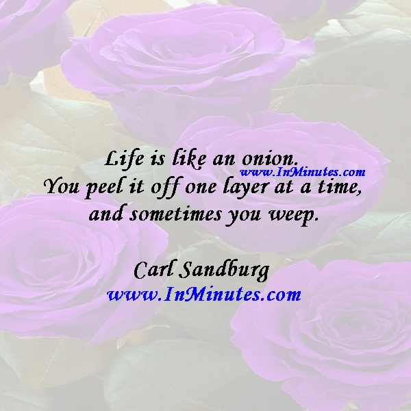 Life is like an onion. You peel it off one layer at a time, and sometimes you weep.Carl Sandburg