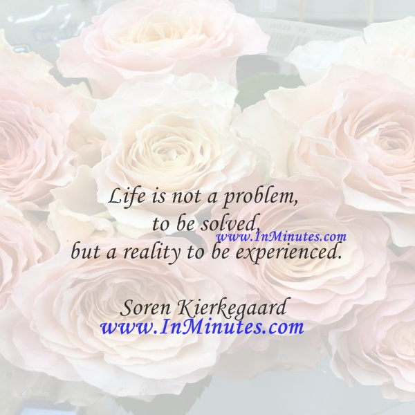 Life is not a problem to be solved, but a reality to be experienced.Soren Kierkegaard