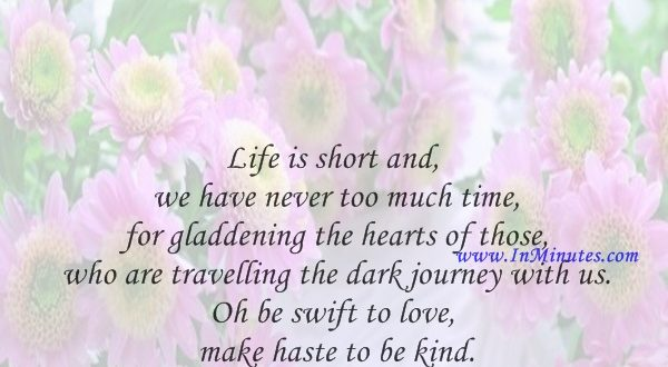 Life is short and we have never too much time for gladdening the hearts of those who are travelling the dark journey with us. Oh be swift to love, make haste to be kind.Henri Frederic Amiel