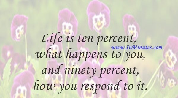 Life is ten percent what happens to you and ninety percent how you respond to it.Lou Holtz