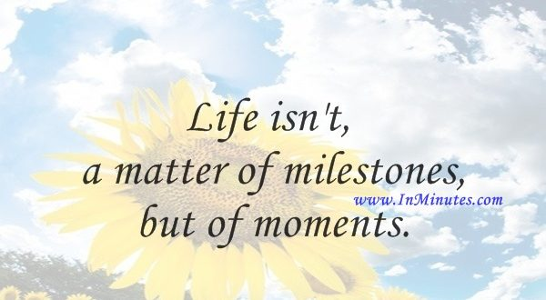 Life isn't a matter of milestones, but of moments.Rose Kennedy