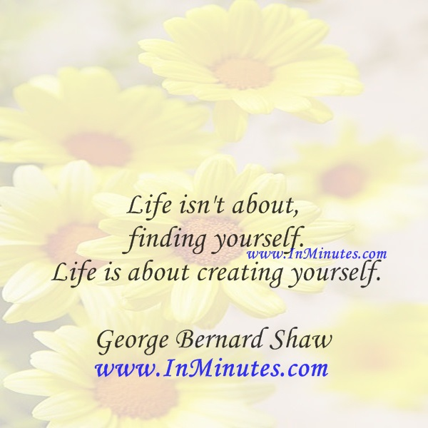 Life isn't about finding yourself. Life is about creating yourself.George Bernard Shaw