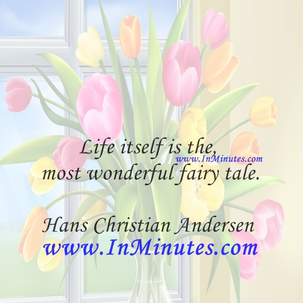 Life itself is the most wonderful fairy tale.Hans Christian Andersen