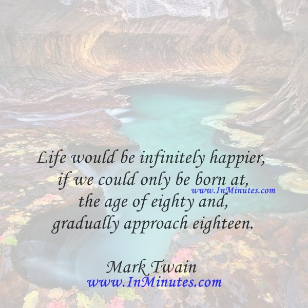 Life would be infinitely happier if we could only be born at the age of eighty and gradually approach eighteen.Mark Twain