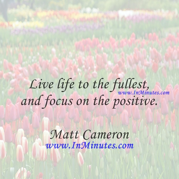 Live life to the fullest, and focus on the positive.Matt Cameron