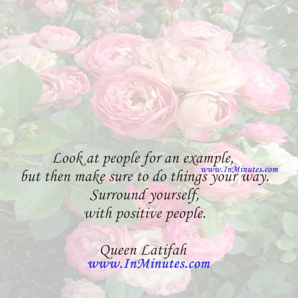 Look at people for an example, but then make sure to do things your way. Surround yourself with positive people.Queen Latifah