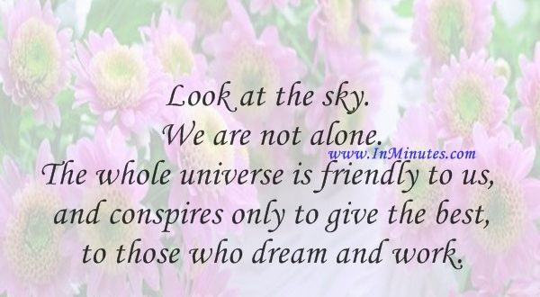 Look at the sky. We are not alone. The whole universe is friendly to us and conspires only to give the best to those who dream and work.A. P. J. Abdul Kalam