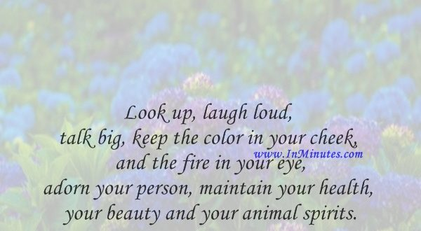 Look up, laugh loud, talk big, keep the color in your cheek and the fire in your eye, adorn your person, maintain your health, your beauty and your animal spirits.William Hazlitt